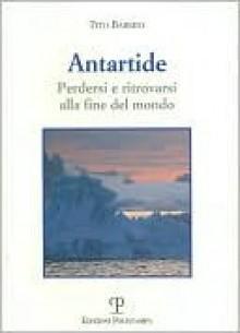 Antartide: Perdersi e ritrovarsi alla fine del mondo - Tito Barbini