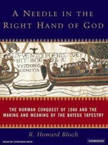 A Needle in the Right Hand of God: The Norman Conquest of 1066 and the Making and Meaning of the Bayeux Tapestry - R. Bloch, Stephen Hoye