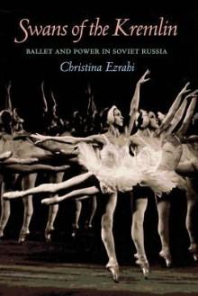 Swans of the Kremlin: Ballet and Power in Soviet Russia - Christina Ezrahi