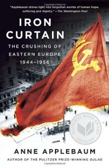 Iron Curtain: The Crushing of Eastern Europe, 1944-1956 - Anne Applebaum