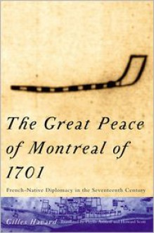 The Great Peace of Montreal of 1701: French-Native Diplomacy in the Seventeenth Century - Gilles Havard