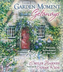 Garden Moment Getaways: A Welcome Refreshment for the Soul - Emilie Barnes