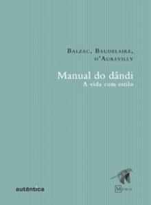 Manual do dândi - Charles Baudelaire, Honoré de Balzac, Jules-Amédée Barbey d'Aurevilly