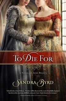 To Die For: A Novel of Anne Boleyn - Sandra Byrd