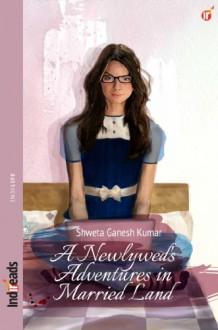 A Newlywed's Adventures in Married Land - Shweta Ganesh Kumar