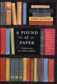 A Pound of Paper: Confessions of a Book Addict - John Baxter