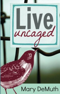 Live Uncaged - Mary E. DeMuth