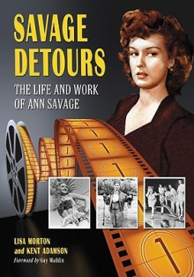 Savage Detours: The Life and Work of Ann Savage - Lisa Morton, Kent Adamson