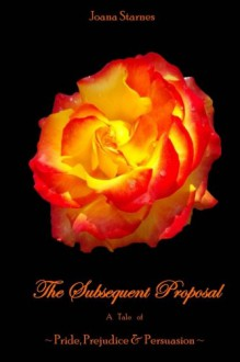 The Subsequent Proposal: A Tale of Pride, Prejudice & Persuasion - Joana Starnes