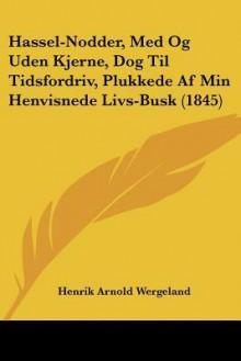 Hassel-Nodder, Med Og Uden Kjerne, Dog Til Tidsfordriv, Plukkede AF Min Henvisnede Livs-Busk (1845) - Henrik Wergeland