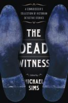 The Dead Witness: A Connoisseur's Collection of Victorian Detective Stories - Michael Sims