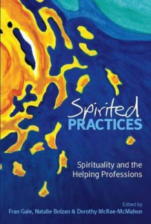 Spirited Practices: Spirituality and the Helping Professions - Fran Gale, Natalie Bolzan, Dorothy McRae-McMahon