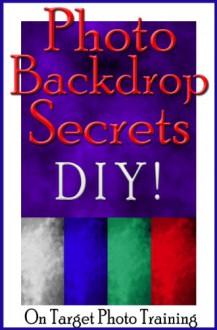 Photo Backdrop Secrets - DIY! (On Target Photo Training Book 12) - Dan Eitreim