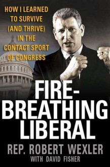 Fire-Breathing Liberal: How I Learned to Survive (and Thrive) in the Contact Sport of Congress - Robert Wexler, David Fisher