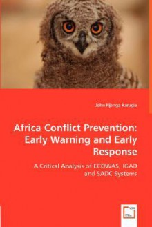 Africa Conflict Prevention: Early Warning And Early Response: A Critical Analysis Of Ecowas, Igad And Sadc Systems - John Njenga Karugia