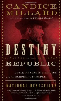 Destiny of the Republic: A Tale of Madness, Medicine and the Murder of a President - Candice Millard
