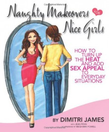 Naughty Makeovers FOR Nice Girls: HOW TO TURN UP THE HEAT AND ADD SEX APPEAL TO EVERYDAY SITUATIONS - Dimitri James