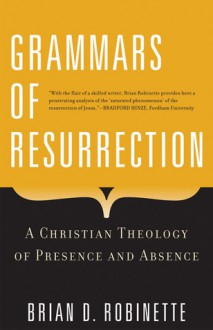 Grammars of Resurrection: A Christian Theology of Presence and Absence - Brian D. Robinette