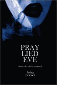 Pray Lied Eve: Short Tales of the Untoward - Lydia Peever