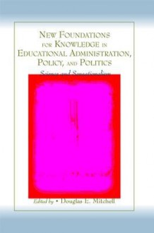 New Foundations for Knowledge in Educational Administration Policy and Politics - Douglas E. Mitchell