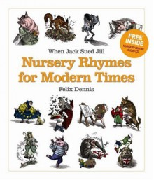 When Jack Sued Jill : nursery rhymes for modern times - Felix Dennis, Bill Sanderson, Sebastian Krüger, Mike Dunn