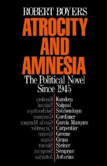 Atrocity and Amnesia: The Political Novel Since 1945 - Robert Boyers