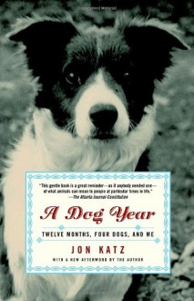 A Dog Year: Twelve Months, Four Dogs, and Me - Jon Katz
