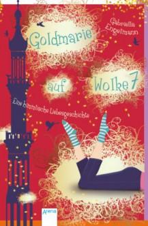 Goldmarie auf Wolke 7: Eine himmlische Liebesgeschichte - Gabriella Engelmann
