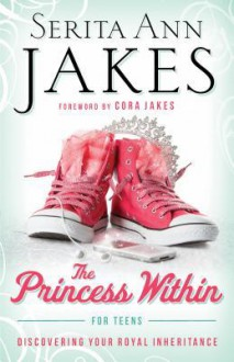 The Princess Within for Teens: Discovering Your Royal Inheritance - Serita Ann Jakes