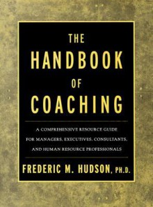 The Handbook of Coaching: A Comprehensive Resource Guide for Managers, Executives, Consultants, and Human Resource Professionals - Frederic M. Hudson