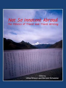 Not So Innocent Abroad: The Politics of Travel and Travel Writing - Ulrike Brisson, Bernard Schweizer