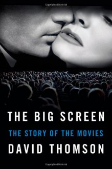The Big Screen: The Story of the Movies--and What They Have Done to Us - David Thomson