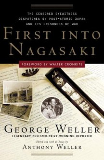 First Into Nagasaki: The Censored Eyewitness Dispatches on Post-Atomic Japan and Its Prisoners of War - George Weller, Anthony Weller, Walter Cronkite