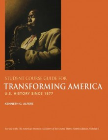 Student Course Guide for Transforming America to Accompany The American Promise: U.S. History Since 1877, 4th Edition, Vol. 2 - James L. Roark, Kenneth G. Alfers