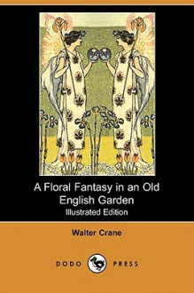 A floral fantasy in an old English garden: set forth in verses & coloured designs - Walter Crane