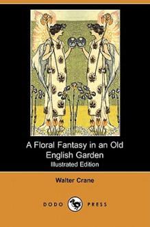 A Floral Fantasy in an Old English Garden (Illustrated Edition) (Dodo Press) - Walter Crane