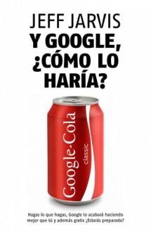 Y Google, ¿cómo lo haria? - Jeff Jarvis