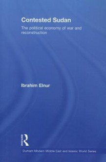 Contested Sudan: The Political Economy of War and Reconstruction - Ibrahim Elnur