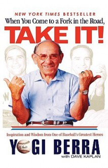 When You Come to a Fork in the Road, Take It!: Inspiration and Wisdom from One of Baseball's Greatest Heroes - Yogi Berra, Dave Kaplan