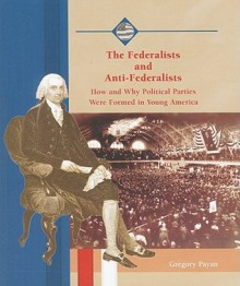 The Federalists and Anti-Federalists: How and Why Political Parties Were Formed in Young America - Gregory Payan