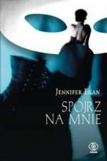 Spójrz na mnie - Jennifer Egan
