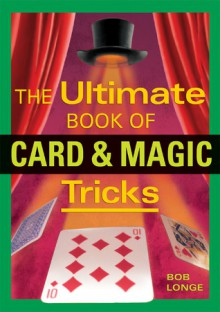 The Ultimate Book of Card & Magic Tricks - Bob Longe