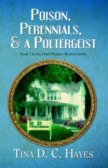 Poison, Perennials, and a Poltergeist - Tina D.C. Hayes