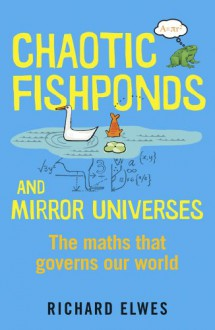 Chaotic Fishponds and Mirror Universes: The Strange Maths Behind the Modern World - Richard Elwes
