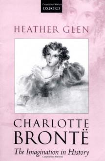 Charlotte Bronte: The Imagination in History - Heather Glen