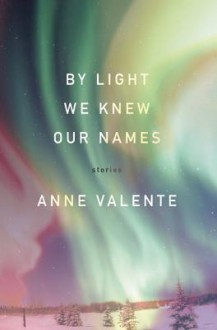 By Light We Knew Our Names - Anne Valente
