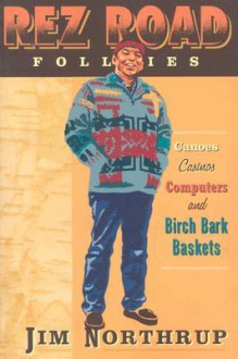 Rez Road Follies: Canoes, Casinos, Computers, and Birch Bark Baskets - Jim Northrup