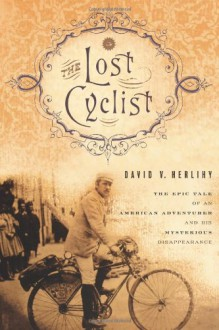 The Lost Cyclist: The Epic Tale of an American Adventurer and His Mysterious Disappearance - David Herlihy