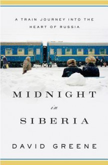 Midnight in Siberia: A Train Journey Into the Heart of Russia - David Greene