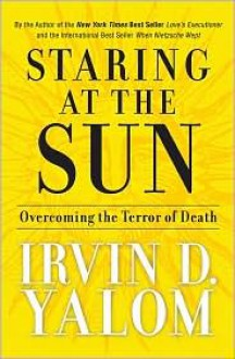 Staring at the Sun: Overcoming the Terror of Death - Irvin D. Yalom